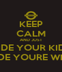 KEEP CALM AND JUST HIDE YOUR KIDS HIDE YOURE WIFE - Personalised Poster A4 size