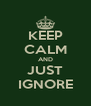 KEEP CALM AND JUST IGNORE - Personalised Poster A4 size