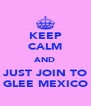 KEEP CALM AND JUST JOIN TO GLEE MEXICO - Personalised Poster A4 size