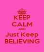 KEEP CALM AND Just Keep BELIEVING - Personalised Poster A4 size