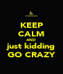 KEEP CALM AND just kidding GO CRAZY - Personalised Poster A4 size