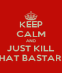 KEEP CALM AND JUST KILL THAT BASTARD - Personalised Poster A4 size