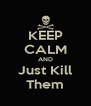 KEEP CALM AND Just Kill Them - Personalised Poster A4 size