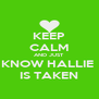 KEEP CALM AND JUST KNOW HALLIE  IS TAKEN - Personalised Poster A4 size