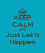 KEEP CALM AND Just Let It Happen - Personalised Poster A4 size