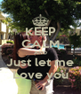 KEEP CALM AND Just let me Love you - Personalised Poster A4 size