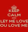 KEEP CALM AND JUST LET ME LOVE YOU AND YOU LOVE ME BACK  - Personalised Poster A4 size