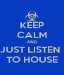 KEEP CALM AND JUST LISTEN  TO HOUSE - Personalised Poster A4 size