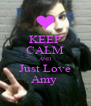 KEEP CALM AND Just Love Amy  - Personalised Poster A4 size