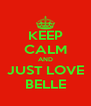 KEEP CALM AND JUST LOVE BELLE - Personalised Poster A4 size
