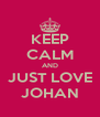 KEEP CALM AND JUST LOVE JOHAN - Personalised Poster A4 size