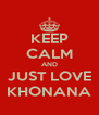 KEEP CALM AND JUST LOVE KHONANA - Personalised Poster A4 size