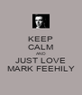 KEEP CALM AND JUST LOVE MARK FEEHILY - Personalised Poster A4 size