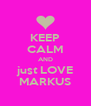 KEEP CALM AND just LOVE MARKUS - Personalised Poster A4 size