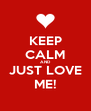 KEEP CALM AND JUST LOVE ME! - Personalised Poster A4 size