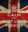 KEEP CALM AND JUST LOVE MIKKUS - Personalised Poster A4 size