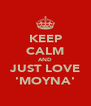 KEEP CALM AND JUST LOVE 'MOYNA' - Personalised Poster A4 size