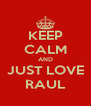KEEP CALM AND JUST LOVE RAUL - Personalised Poster A4 size