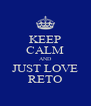 KEEP CALM AND JUST LOVE RETO - Personalised Poster A4 size