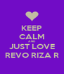 KEEP CALM AND JUST LOVE REVO RIZA R - Personalised Poster A4 size