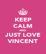 KEEP CALM AND JUST LOVE VINCENT - Personalised Poster A4 size