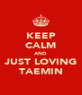 KEEP CALM AND JUST LOVING TAEMIN - Personalised Poster A4 size