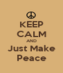 KEEP CALM AND Just Make Peace - Personalised Poster A4 size