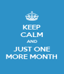 KEEP CALM AND JUST ONE MORE MONTH - Personalised Poster A4 size