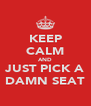 KEEP CALM AND JUST PICK A DAMN SEAT - Personalised Poster A4 size