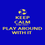 KEEP CALM AND JUST  PLAY AROUND WITH IT - Personalised Poster A4 size