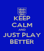 KEEP CALM AND JUST PLAY BETTER - Personalised Poster A4 size