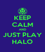 KEEP CALM AND JUST PLAY HALO - Personalised Poster A4 size