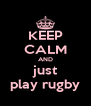 KEEP CALM AND just play rugby - Personalised Poster A4 size