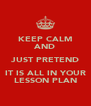 KEEP CALM AND JUST PRETEND IT IS ALL IN YOUR LESSON PLAN - Personalised Poster A4 size