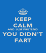 KEEP CALM AND JUST PRETEND YOU DIDN'T FART - Personalised Poster A4 size