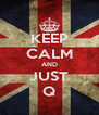 KEEP CALM AND JUST Q - Personalised Poster A4 size
