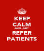 KEEP CALM AND JUST REFER PATIENTS - Personalised Poster A4 size