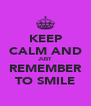 KEEP CALM AND JUST REMEMBER TO SMILE - Personalised Poster A4 size