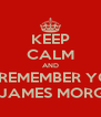 KEEP CALM AND JUST REMEMBER YOU'RE NOT JAMES MORGANS - Personalised Poster A4 size