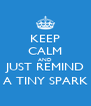 KEEP CALM AND JUST REMIND A TINY SPARK - Personalised Poster A4 size