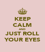 KEEP CALM AND JUST ROLL YOUR EYES - Personalised Poster A4 size