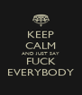 KEEP CALM AND JUST SAY FUCK EVERYBODY - Personalised Poster A4 size