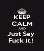 KEEP CALM AND Just Say  Fuck It.!  - Personalised Poster A4 size