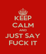 KEEP CALM AND JUST SAY FUCK IT - Personalised Poster A4 size