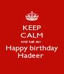 KEEP CALM and just say  Happy birthday Hadeer  - Personalised Poster A4 size