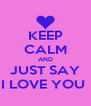 KEEP CALM AND JUST SAY I LOVE YOU  - Personalised Poster A4 size