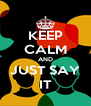 KEEP CALM AND JUST SAY IT - Personalised Poster A4 size