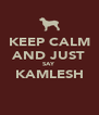 KEEP CALM AND JUST SAY KAMLESH  - Personalised Poster A4 size