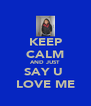 KEEP CALM AND JUST  SAY U  LOVE ME - Personalised Poster A4 size