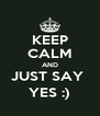 KEEP CALM AND JUST SAY  YES :) - Personalised Poster A4 size